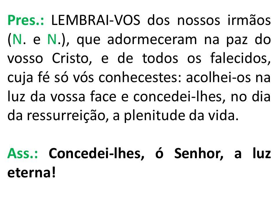 Pres.: LEMBRAI-VOS dos nossos irmãos (N. e N.), que adormeceram na paz do vosso Cristo, e de todos os falecidos, cuja fé só vós conhecestes: acolhei-o