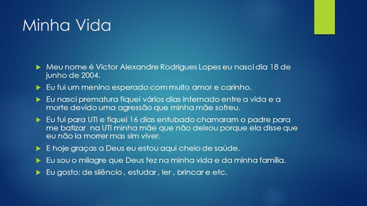 Minha Vida  Meu nome é Victor Alexandre Rodrigues Lopes eu nasci dia 18 de junho de 2004.