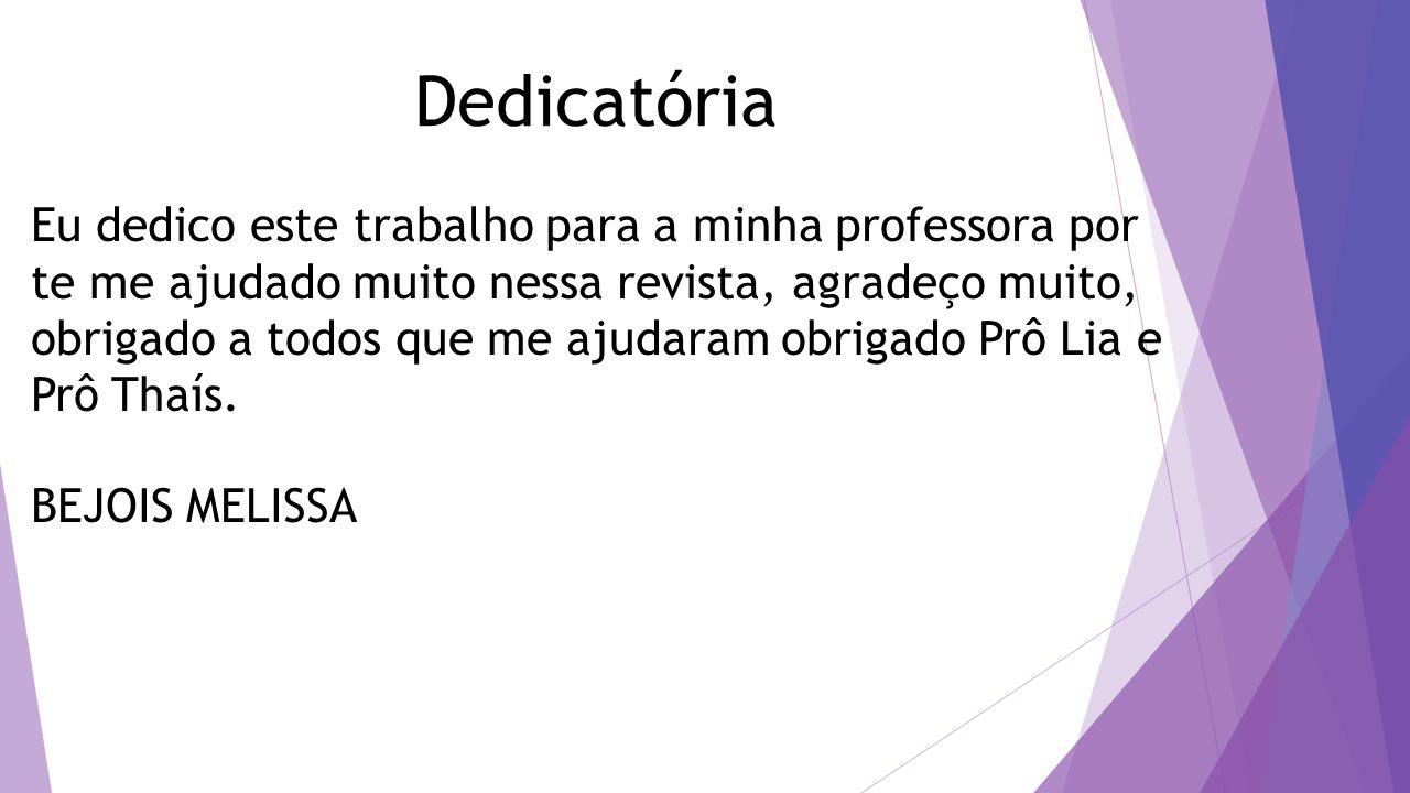 Dedicatória Eu dedico este trabalho para a minha professora por te me ajudado muito nessa revista, agradeço muito, obrigado a todos que me ajudaram obrigado Prô Lia e Prô Thaís.