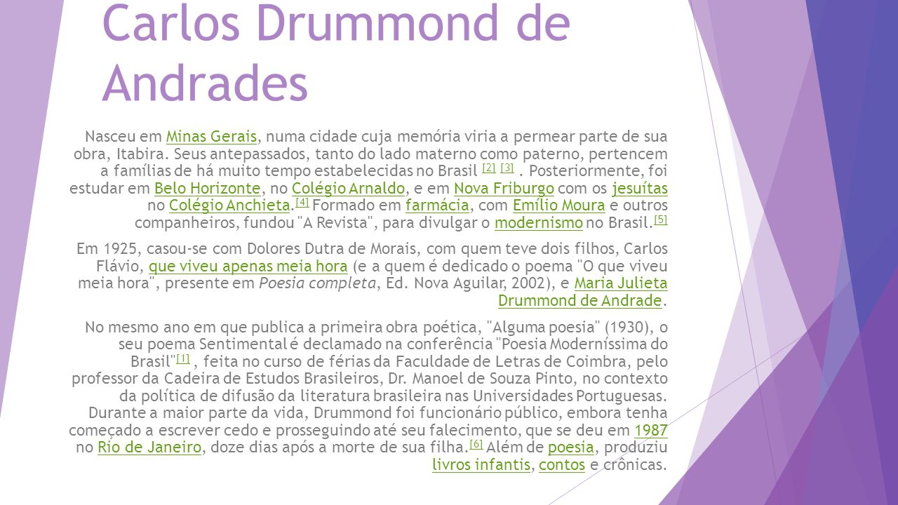 Carlos Drummond de Andrades Nasceu em Minas Gerais, numa cidade cuja memória viria a permear parte de sua obra, Itabira. Seus antepassados, tanto do l