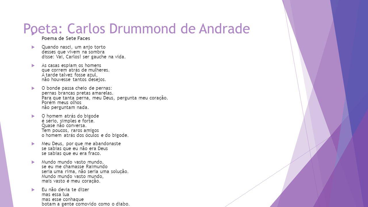 Poeta: Carlos Drummond de Andrade  Poema de Sete Faces  Quando nasci, um anjo torto desses que vivem na sombra disse: Vai, Carlos.