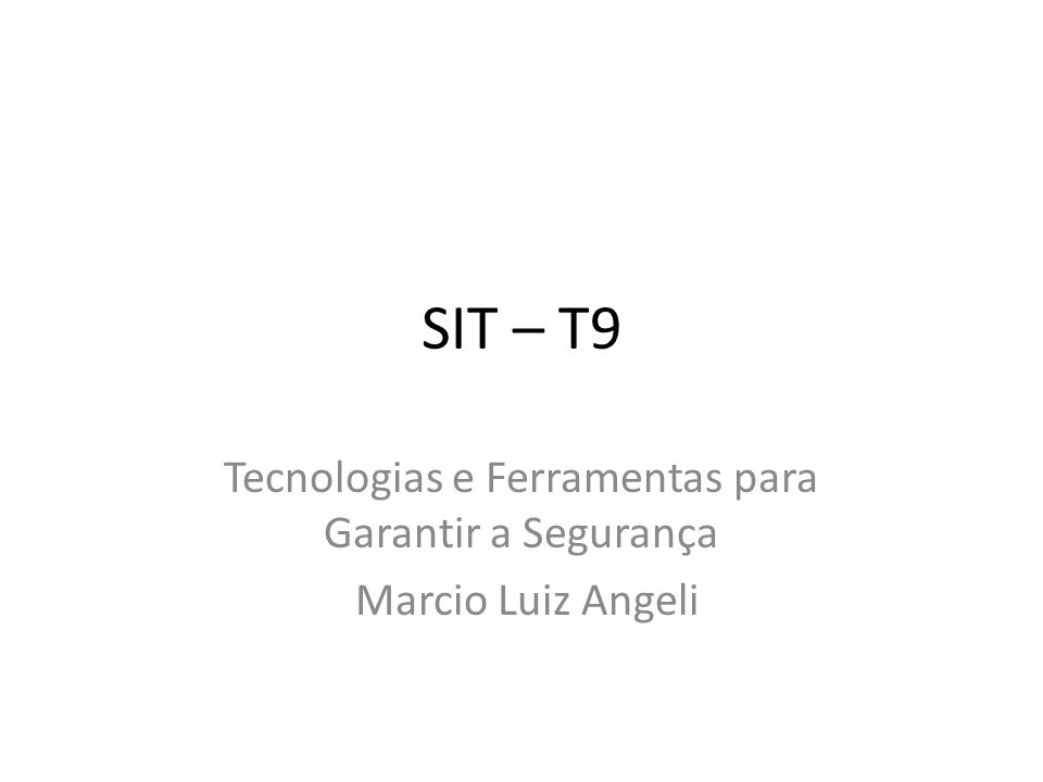 SIT – T9 Tecnologias e Ferramentas para Garantir a Segurança Marcio Luiz Angeli