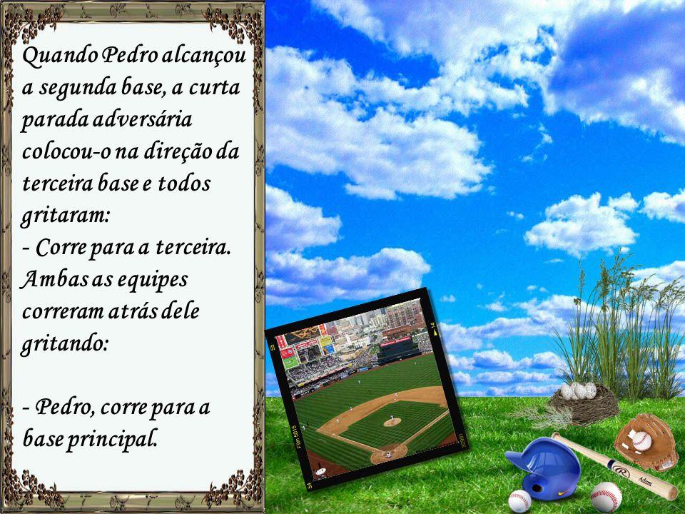 Quando Pedro alcançou a segunda base, a curta parada adversária colocou-o na direção da terceira base e todos gritaram: - Corre para a terceira.