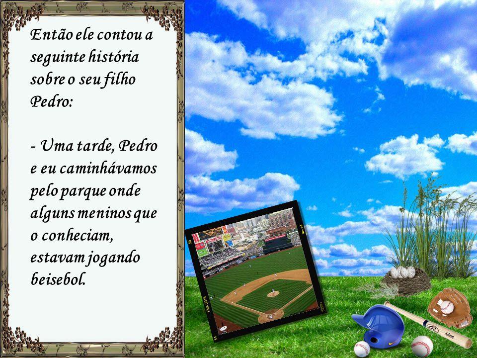 Então ele contou a seguinte história sobre o seu filho Pedro: - Uma tarde, Pedro e eu caminhávamos pelo parque onde alguns meninos que o conheciam, estavam jogando beisebol.