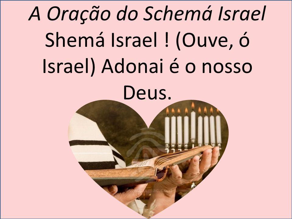 A Oração do Schemá Israel Shemá Israel ! (Ouve, ó Israel) Adonai é o nosso Deus.