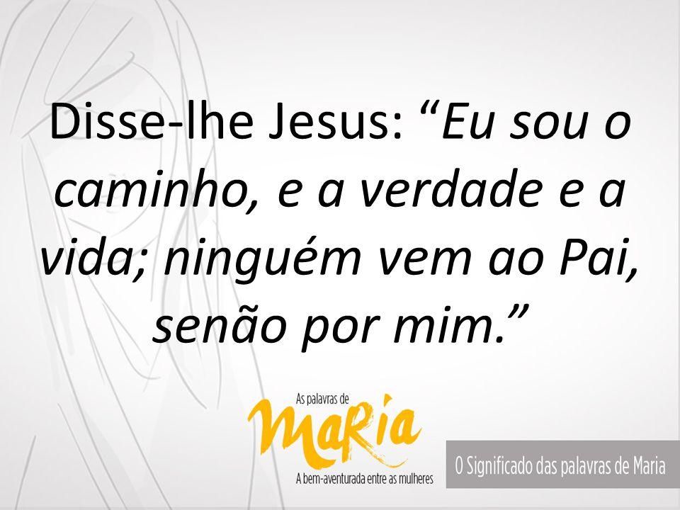 """Disse-lhe Jesus: """"Eu sou o caminho, e a verdade e a vida; ninguém vem ao Pai, senão por mim."""""""