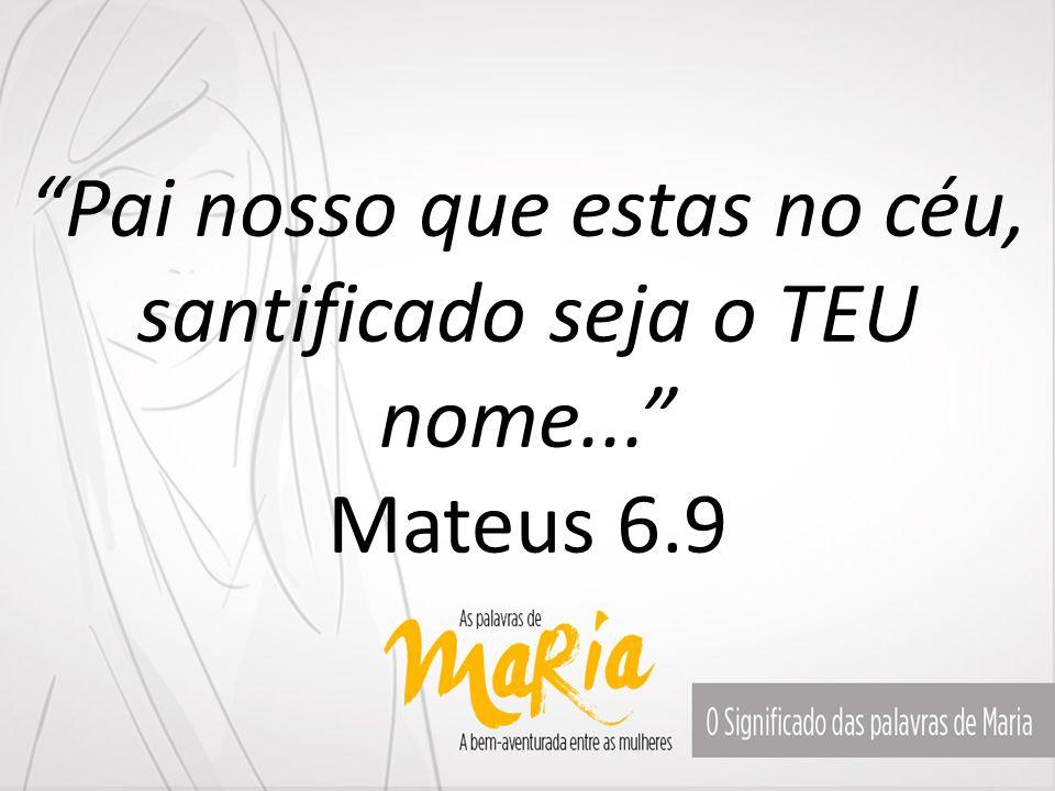 """""""Pai nosso que estas no céu, santificado seja o TEU nome..."""" Mateus 6.9"""