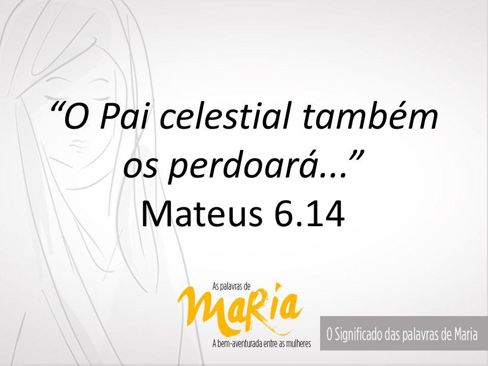 """""""O Pai celestial também os perdoará..."""" Mateus 6.14"""