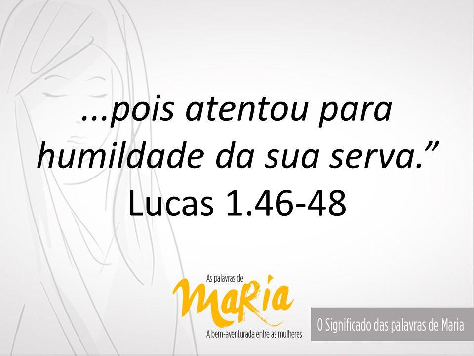 """...pois atentou para humildade da sua serva."""" Lucas 1.46-48"""
