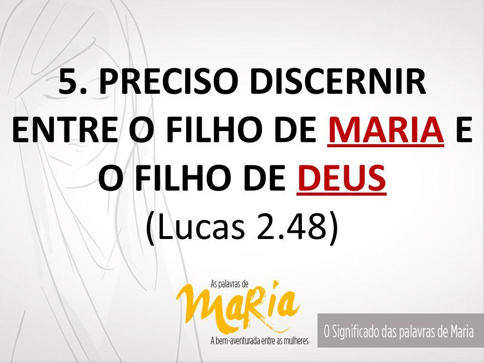 5. PRECISO DISCERNIR ENTRE O FILHO DE MARIA E O FILHO DE DEUS (Lucas 2.48)