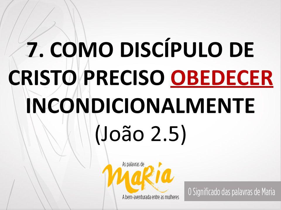 7. COMO DISCÍPULO DE CRISTO PRECISO OBEDECER INCONDICIONALMENTE (João 2.5)