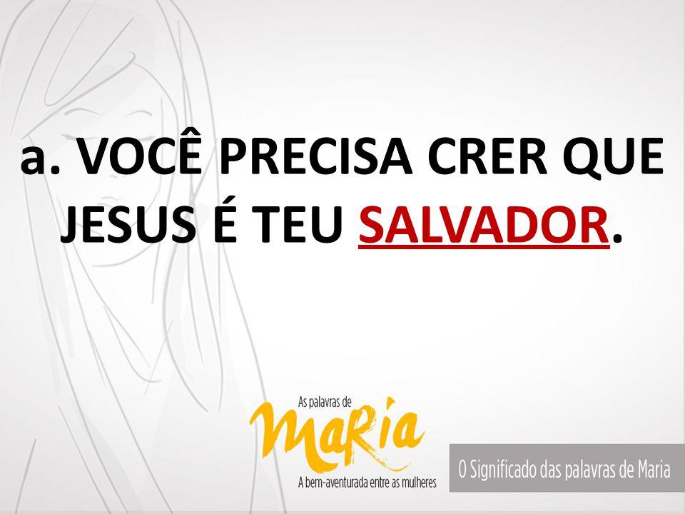 a. VOCÊ PRECISA CRER QUE JESUS É TEU SALVADOR.