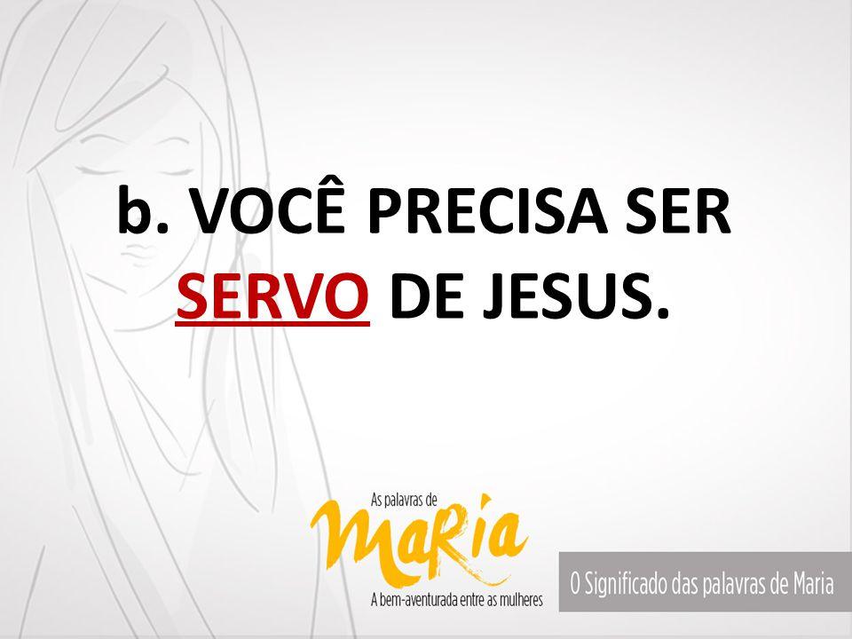 b. VOCÊ PRECISA SER SERVO DE JESUS.