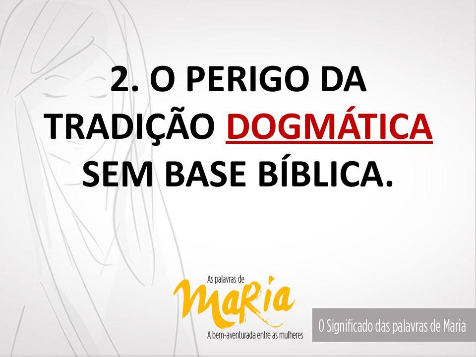 2. O PERIGO DA TRADIÇÃO DOGMÁTICA SEM BASE BÍBLICA.