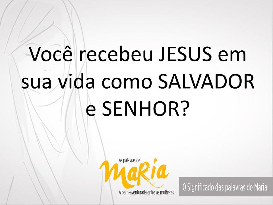 Você recebeu JESUS em sua vida como SALVADOR e SENHOR?