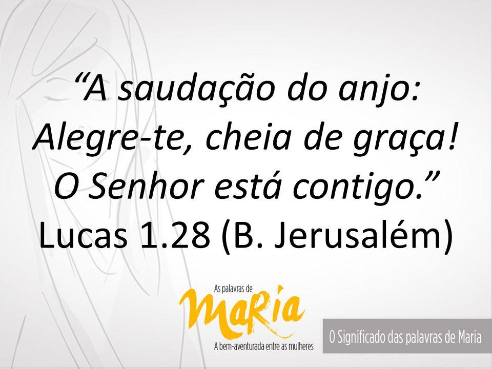 """""""A saudação do anjo: Alegre-te, cheia de graça! O Senhor está contigo."""" Lucas 1.28 (B. Jerusalém)"""