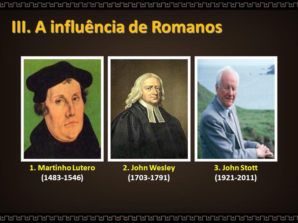 III. A influência de Romanos 3. John Stott (1921-2011) 1. Martinho Lutero (1483-1546) 2. John Wesley (1703-1791)