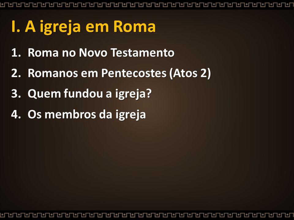 I. A igreja em Roma 1.Roma no Novo Testamento 2.Romanos em Pentecostes (Atos 2) 3.Quem fundou a igreja? 4.Os membros da igreja