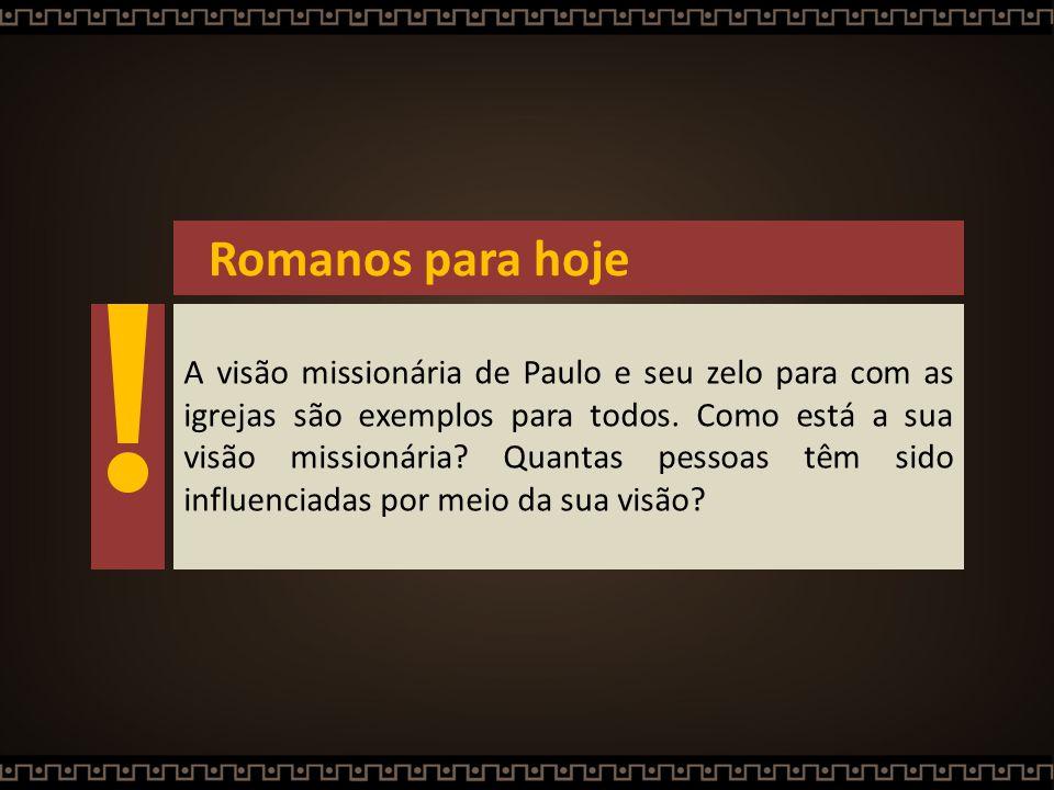 Romanos para hoje A visão missionária de Paulo e seu zelo para com as igrejas são exemplos para todos. Como está a sua visão missionária? Quantas pess