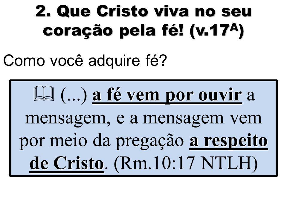 2. Que Cristo viva no seu coração pela fé. (v.17 A ) Como você adquire fé.