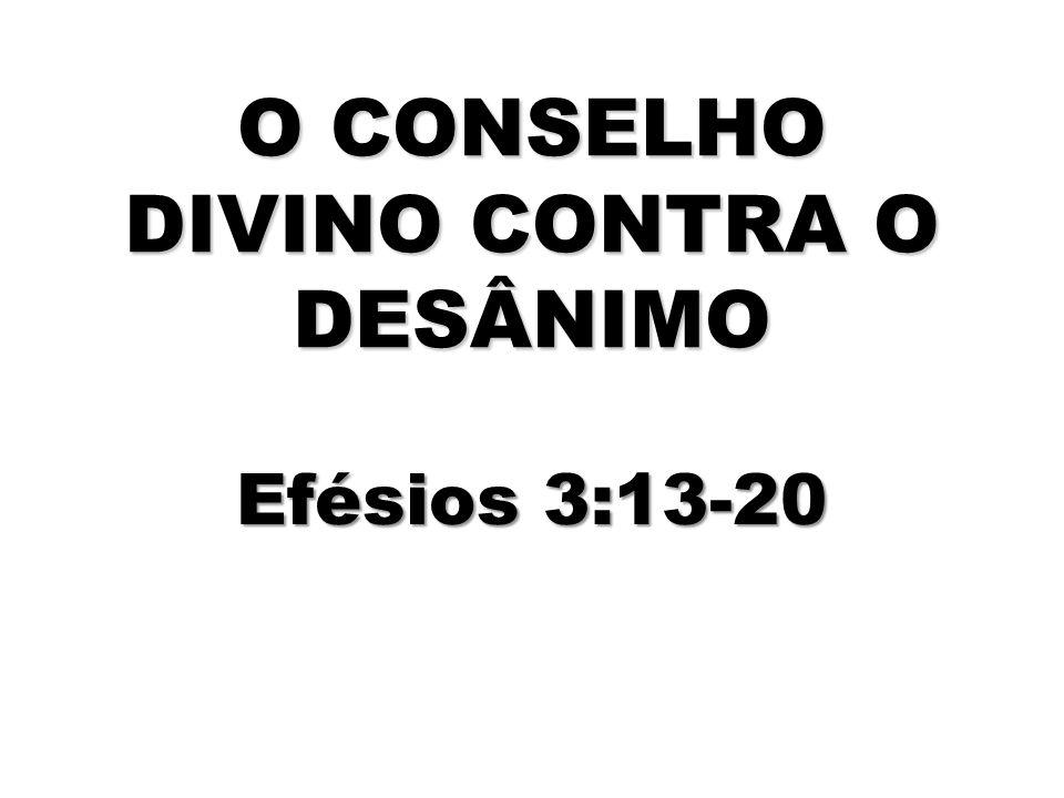 O CONSELHO DIVINO CONTRA O DESÂNIMO Efésios 3:13-20