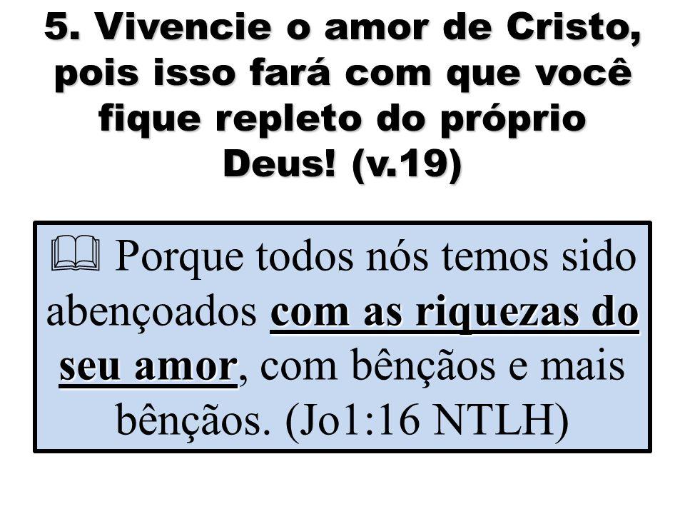 5. Vivencie o amor de Cristo, pois isso fará com que você fique repleto do próprio Deus.