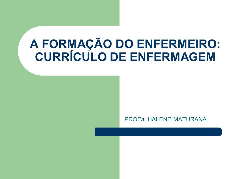 A FORMAÇÃO DO ENFERMEIRO: CURRÍCULO DE ENFERMAGEM PROFa. HALENE MATURANA
