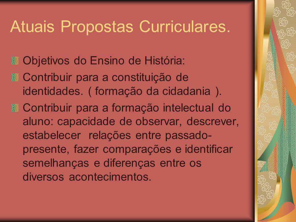 Atuais Propostas Curriculares. Objetivos do Ensino de História: Contribuir para a constituição de identidades. ( formação da cidadania ). Contribuir p