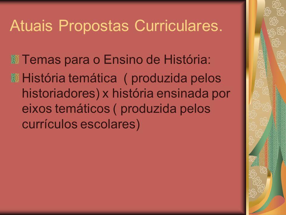Atuais Propostas Curriculares. Temas para o Ensino de História: História temática ( produzida pelos historiadores) x história ensinada por eixos temát