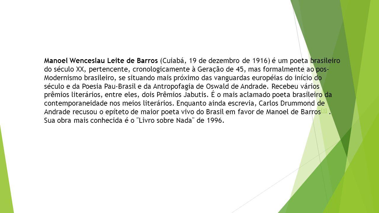 Manoel Wenceslau Leite de Barros (Cuiabá, 19 de dezembro de 1916) é um poeta brasileiro do século XX, pertencente, cronologicamente à Geração de 45, m