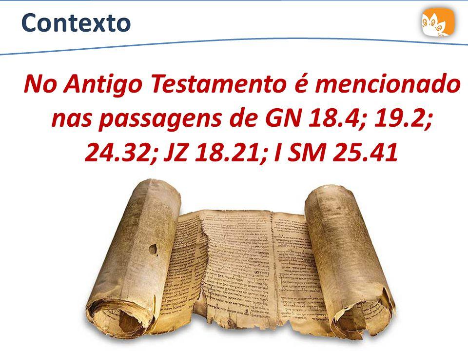 No Antigo Testamento é mencionado nas passagens de GN 18.4; 19.2; 24.32; JZ 18.21; I SM 25.41