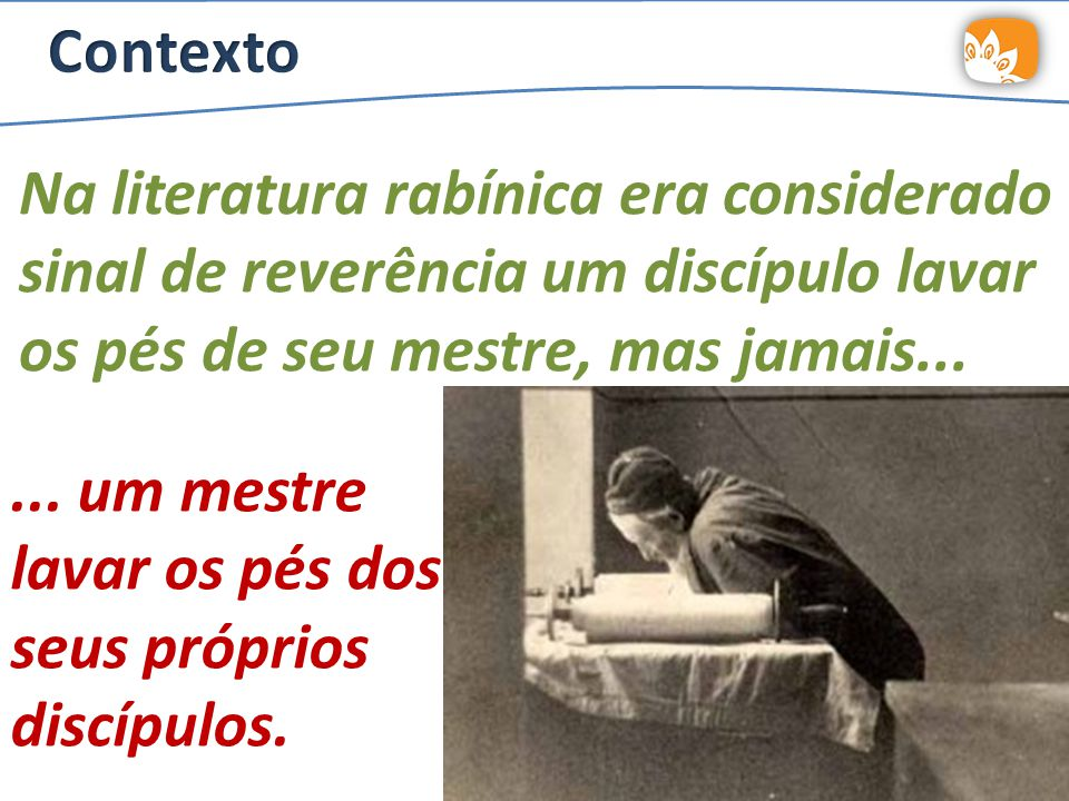 Na literatura rabínica era considerado sinal de reverência um discípulo lavar os pés de seu mestre, mas jamais......