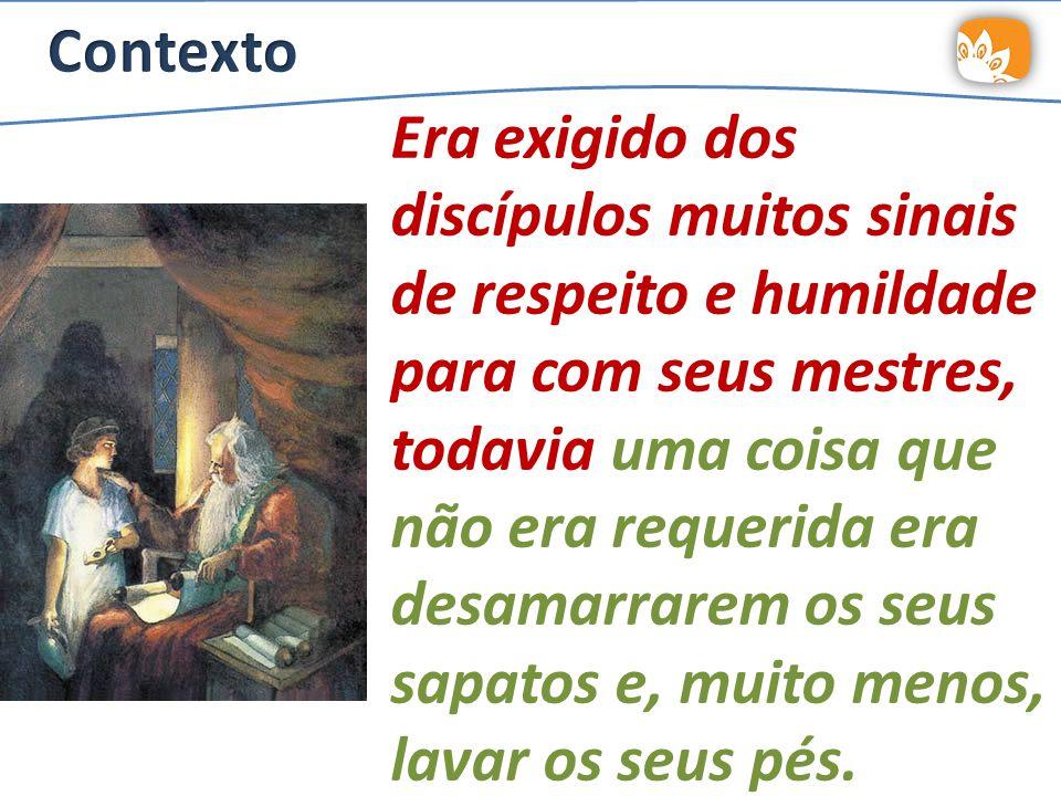 Era exigido dos discípulos muitos sinais de respeito e humildade para com seus mestres, todavia uma coisa que não era requerida era desamarrarem os seus sapatos e, muito menos, lavar os seus pés.