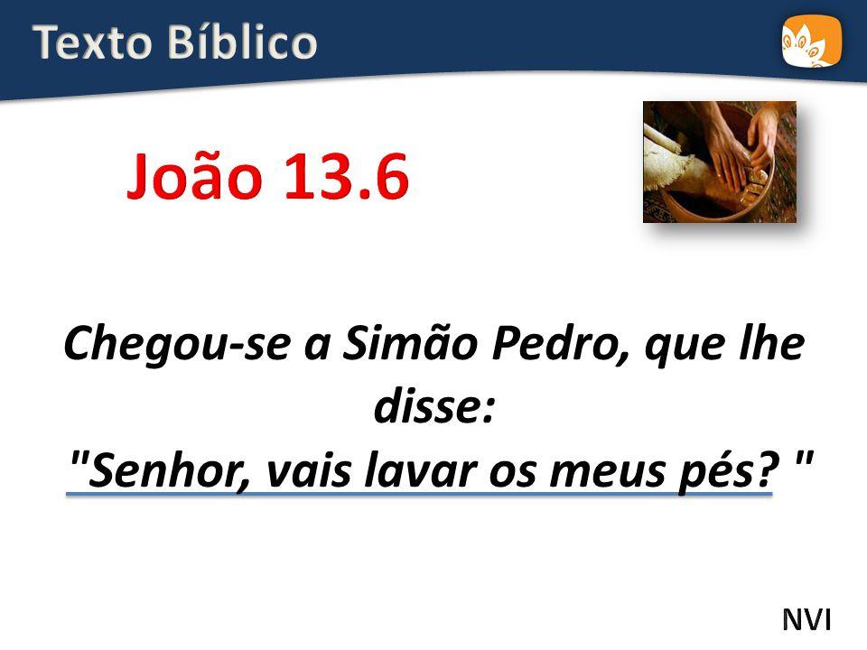 Chegou-se a Simão Pedro, que lhe disse: Senhor, vais lavar os meus pés?