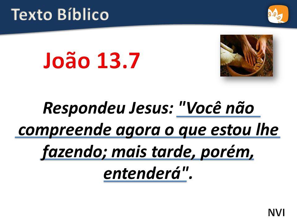 Respondeu Jesus: Você não compreende agora o que estou lhe fazendo; mais tarde, porém, entenderá .