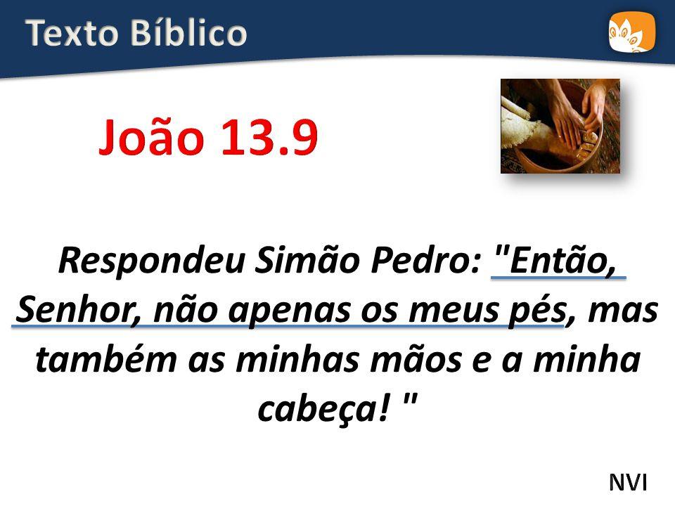 Respondeu Simão Pedro: Então, Senhor, não apenas os meus pés, mas também as minhas mãos e a minha cabeça.