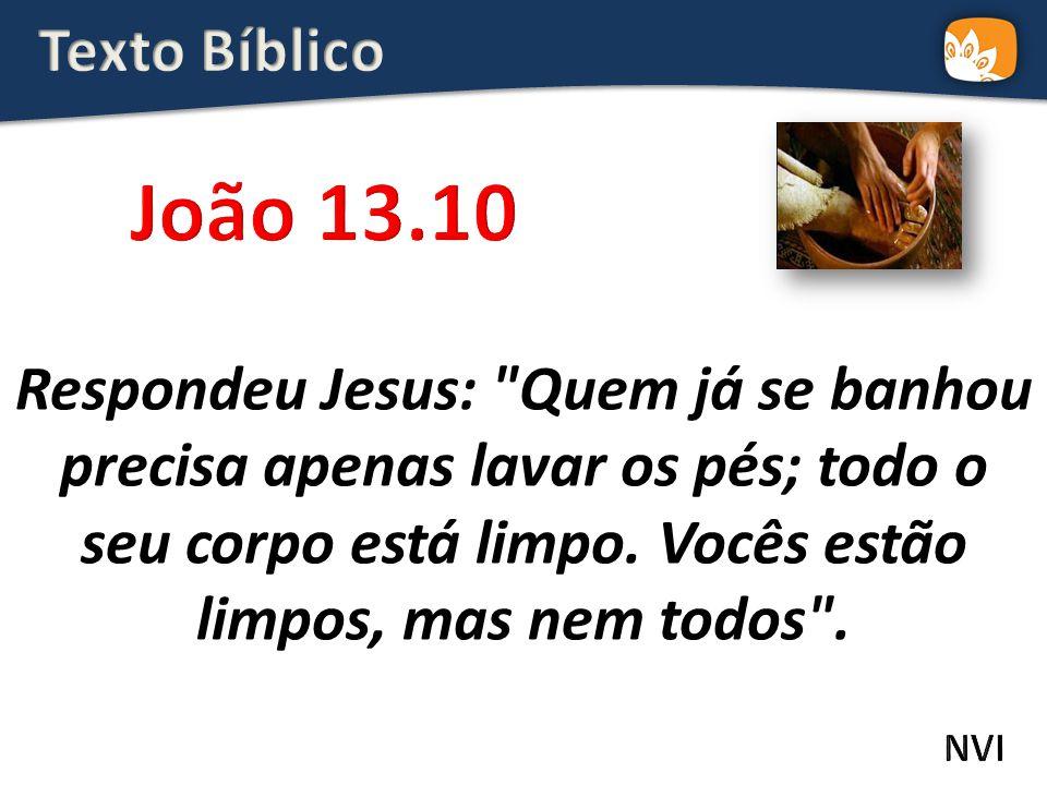 Respondeu Jesus: Quem já se banhou precisa apenas lavar os pés; todo o seu corpo está limpo.
