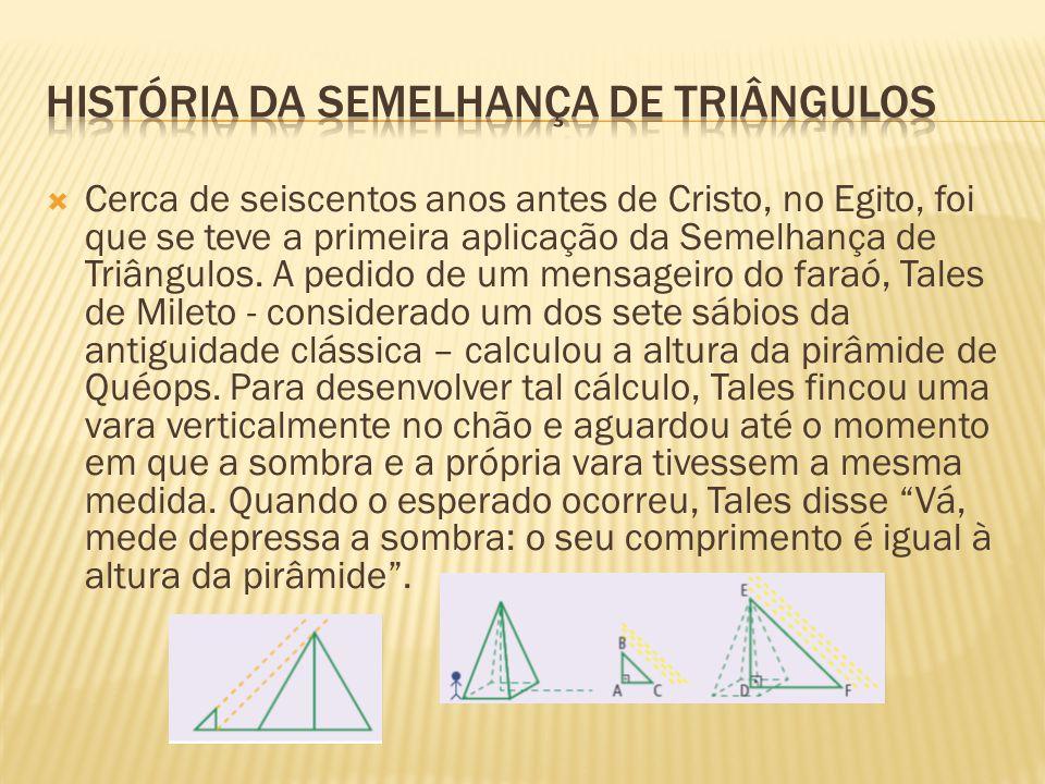  Cerca de seiscentos anos antes de Cristo, no Egito, foi que se teve a primeira aplicação da Semelhança de Triângulos.