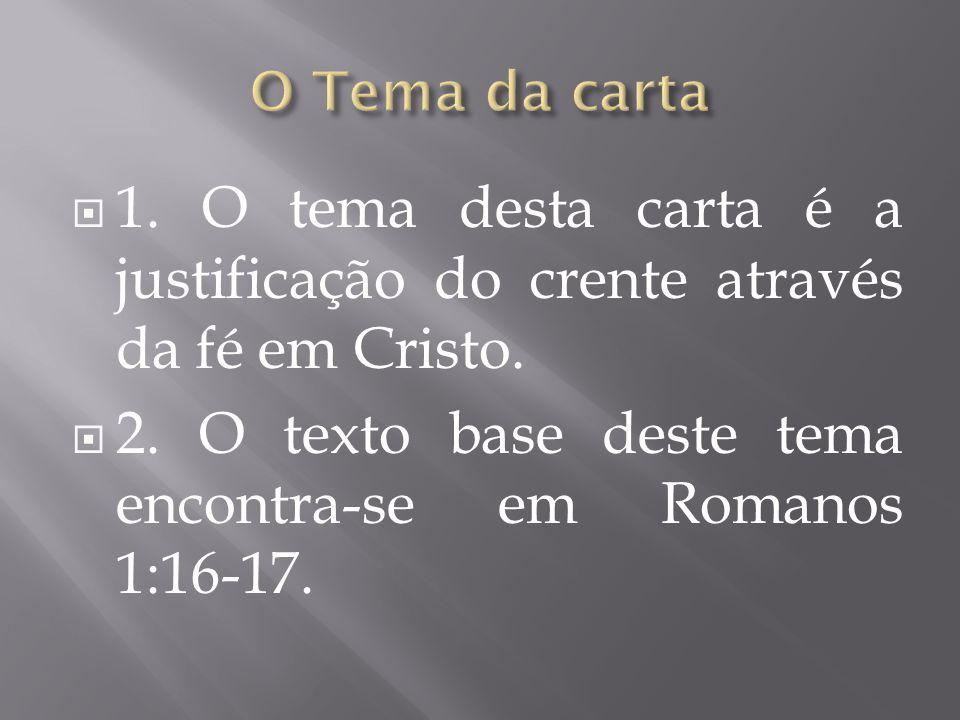  1. O tema desta carta é a justificação do crente através da fé em Cristo.  2. O texto base deste tema encontra-se em Romanos 1:16-17.