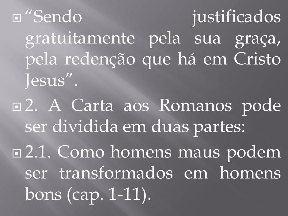 """ """"Sendo justificados gratuitamente pela sua graça, pela redenção que há em Cristo Jesus"""".  2. A Carta aos Romanos pode ser dividida em duas partes:"""