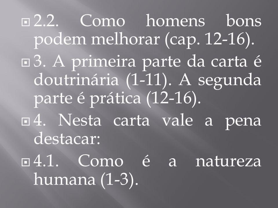  2.2. Como homens bons podem melhorar (cap. 12-16).  3. A primeira parte da carta é doutrinária (1-11). A segunda parte é prática (12-16).  4. Nest
