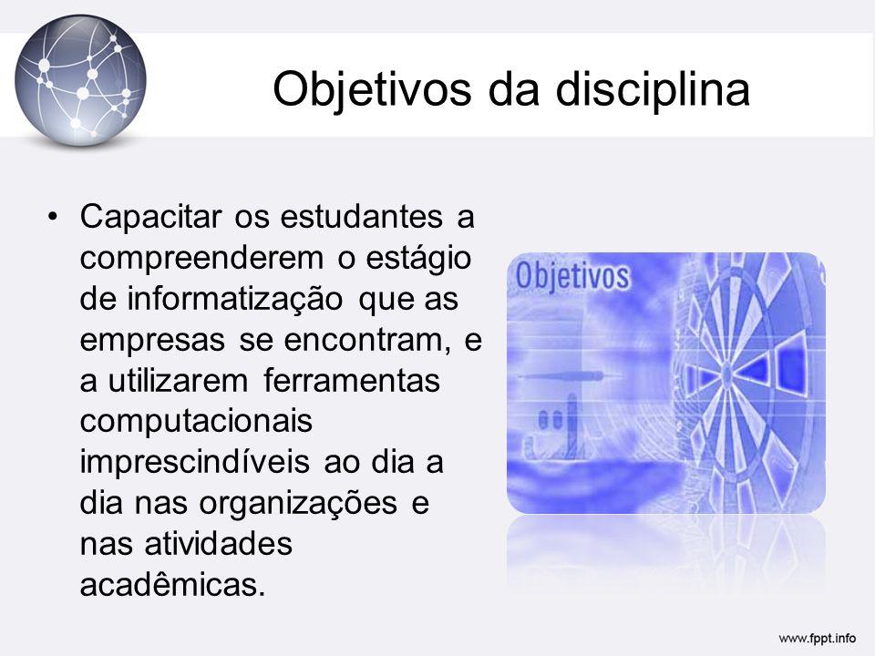 Objetivos da disciplina Capacitar os estudantes a compreenderem o estágio de informatização que as empresas se encontram, e a utilizarem ferramentas computacionais imprescindíveis ao dia a dia nas organizações e nas atividades acadêmicas.