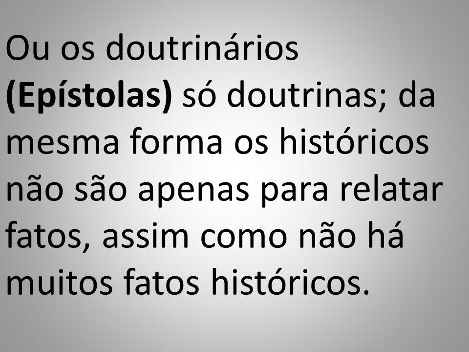Ou os doutrinários (Epístolas) só doutrinas; da mesma forma os históricos não são apenas para relatar fatos, assim como não há muitos fatos históricos.