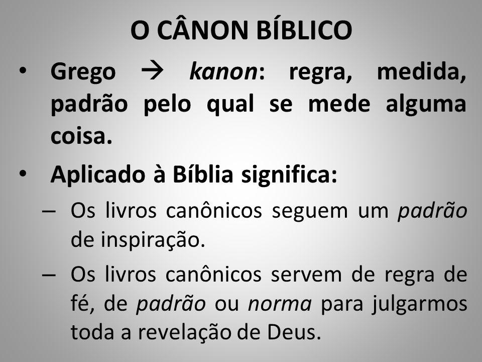 O CÂNON BÍBLICO Grego  kanon: regra, medida, padrão pelo qual se mede alguma coisa.