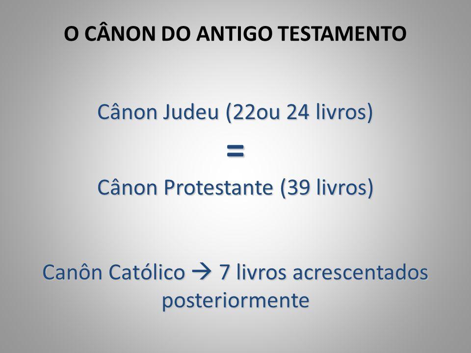 O CÂNON DO ANTIGO TESTAMENTO Cânon Judeu (22ou 24 livros) = Cânon Protestante (39 livros) Canôn Católico  7 livros acrescentados posteriormente