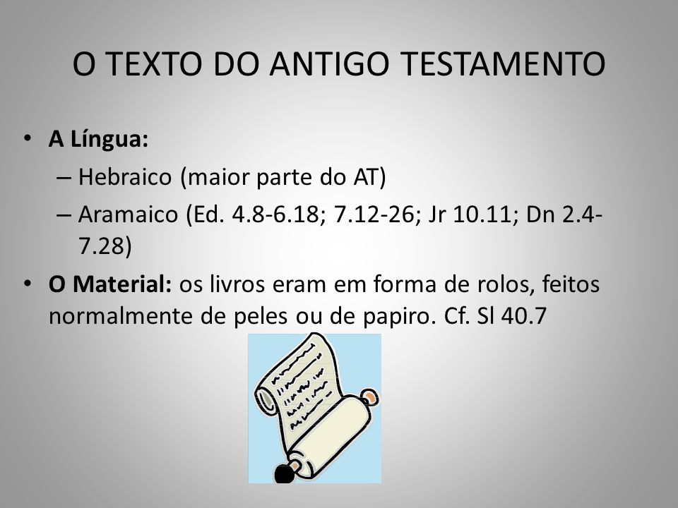 O TEXTO DO ANTIGO TESTAMENTO A Língua: – Hebraico (maior parte do AT) – Aramaico (Ed.