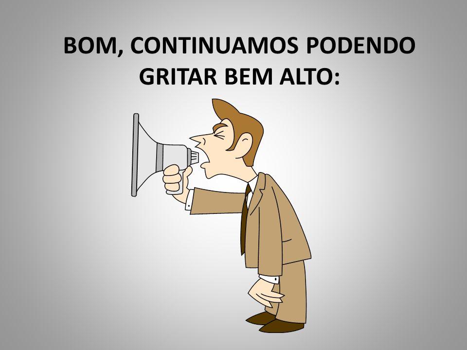 BOM, CONTINUAMOS PODENDO GRITAR BEM ALTO: