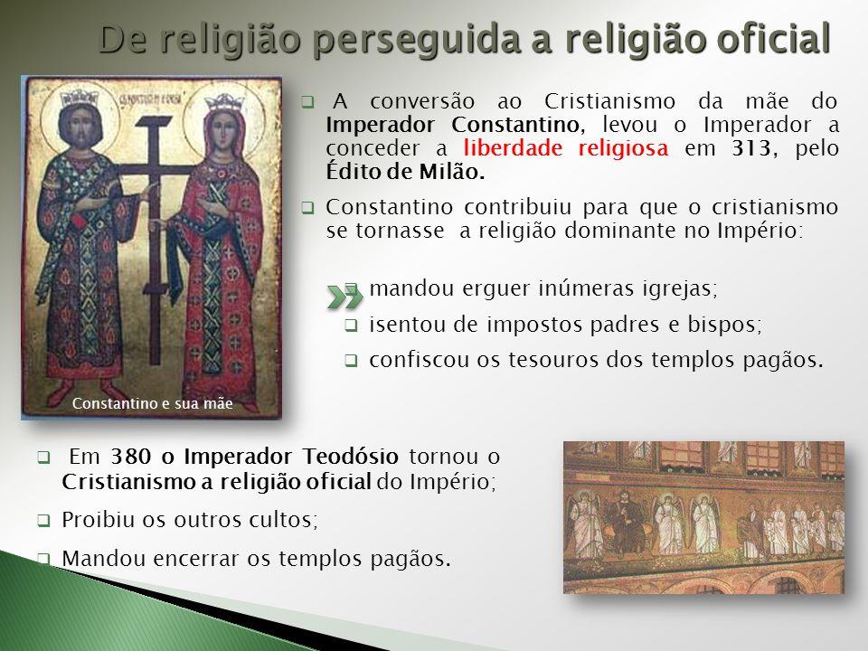 De religião perseguida a religião oficial  A conversão ao Cristianismo da mãe do Imperador Constantino, levou o Imperador a conceder a liberdade religiosa em 313, pelo Édito de Milão.