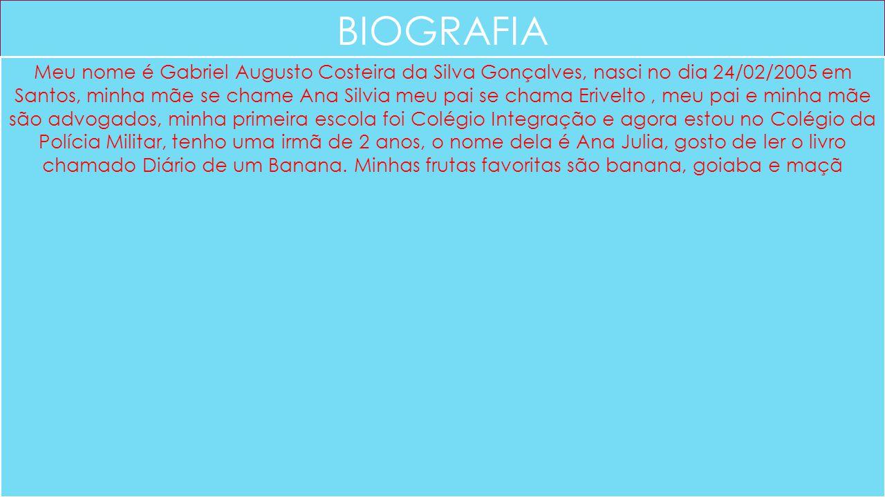 BIOGRAFIA Meu nome é Gabriel Augusto Costeira da Silva Gonçalves, nasci no dia 24/02/2005 em Santos, minha mãe se chame Ana Silvia meu pai se chama Er