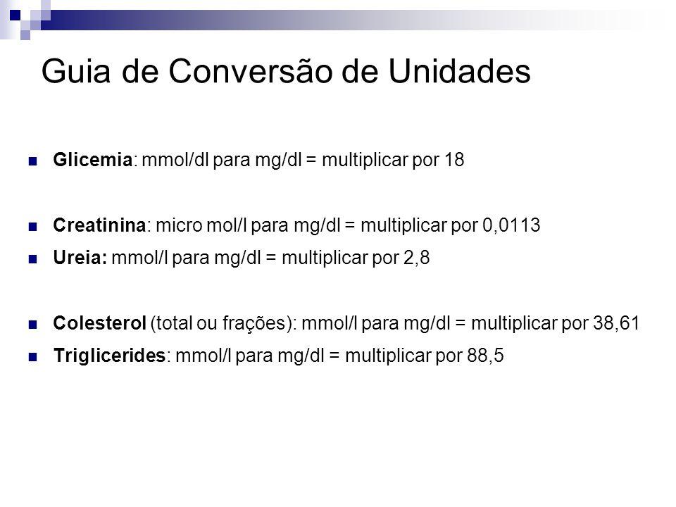 Guia de Conversão de Unidades Glicemia: mmol/dl para mg/dl = multiplicar por 18 Creatinina: micro mol/l para mg/dl = multiplicar por 0,0113 Ureia: mmo